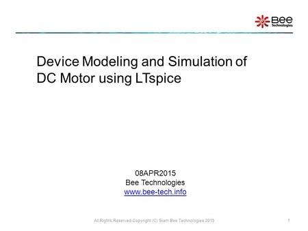 All Rights Reserved Copyright (C) Siam Bee Technologies 20151 Device Modeling and Simulation of DC Motor using LTspice 08APR2015 Bee Technologies www.bee-tech.info.