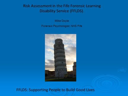 Risk Assessment in the Fife Forensic Learning Disability Service (FFLDS). Mike Doyle Forensic Psychologist, NHS Fife FFLDS: Supporting People to Build.