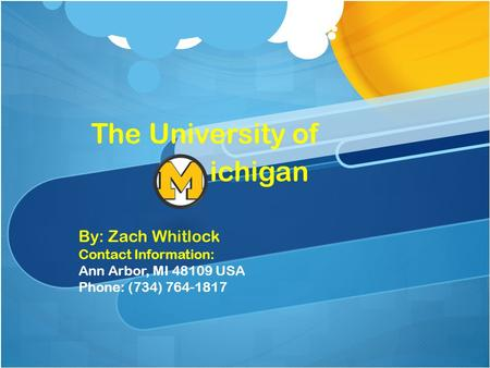 The University of ichigan By: Zach Whitlock Contact Information: Ann Arbor, MI 48109 USA Phone: (734) 764-1817.