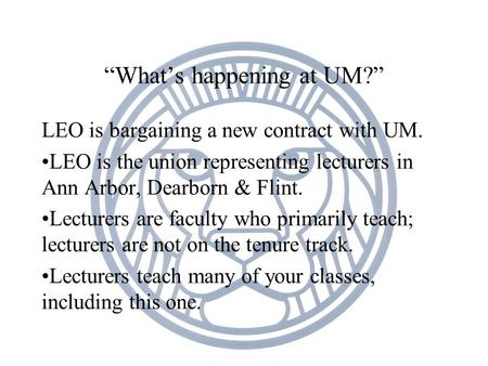 """What's happening at UM?"" LEO is bargaining a new contract with UM. LEO is the union representing lecturers in Ann Arbor, Dearborn & Flint. Lecturers are."