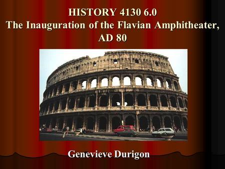 HISTORY 4130 6.0 The Inauguration of the Flavian Amphitheater, AD 80 Genevieve Durigon.