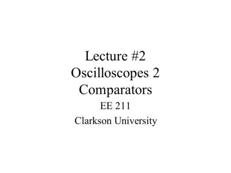 Lecture #2 Oscilloscopes 2 Comparators EE 211 Clarkson University.