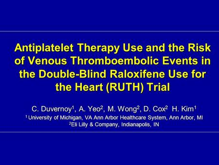 Antiplatelet Therapy Use and the Risk of Venous Thromboembolic Events in the Double-Blind Raloxifene Use for the Heart (RUTH) Trial C. Duvernoy 1, A. Yeo.