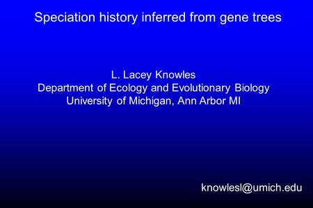 Speciation history inferred from gene trees L. Lacey Knowles Department of Ecology and Evolutionary Biology University of Michigan, Ann Arbor MI