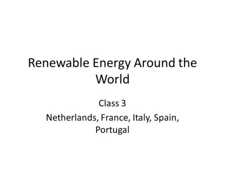Renewable Energy Around the World Class 3 Netherlands, France, Italy, Spain, Portugal.