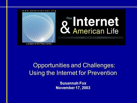 Opportunities and Challenges: Using the Internet for Prevention Opportunities and Challenges: Using the Internet for Prevention Susannah Fox November 17,