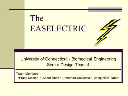 The EASELECTRIC University of Connecticut - Biomedical Engineering Senior Design Team 4 Team Members: Frank Molnar Adam Ross Jonathan Sapienza Jacqueline.