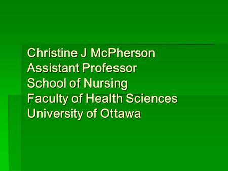 Christine J McPherson Assistant Professor School of Nursing Faculty of Health Sciences University of Ottawa.