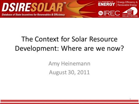 The Context for Solar Resource Development: Where are we now? Amy Heinemann August 30, 2011 1.