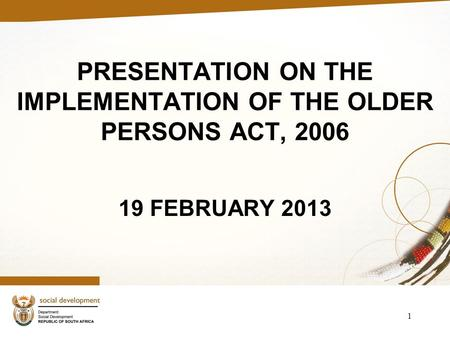 PRESENTATION ON THE IMPLEMENTATION OF THE OLDER PERSONS ACT, 2006 19 FEBRUARY 2013 1.