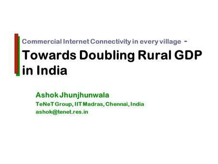 Commercial Internet Connectivity in every village - Towards Doubling Rural GDP in India Ashok Jhunjhunwala TeNeT Group, IIT Madras, Chennai, India