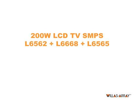 200W LCD TV SMPS L6562 + L6668 + L6565. 200W LCD TV SMPS General Features Input Voltage range: 100 to 240Vac Output Voltages: –24V/6A –12V/3A –5V/4A –5VSB/200mA.