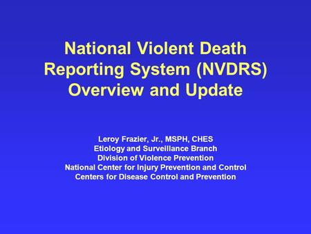 National Violent Death Reporting System (NVDRS) Overview and Update Leroy Frazier, Jr., MSPH, CHES Etiology and Surveillance Branch Division of Violence.