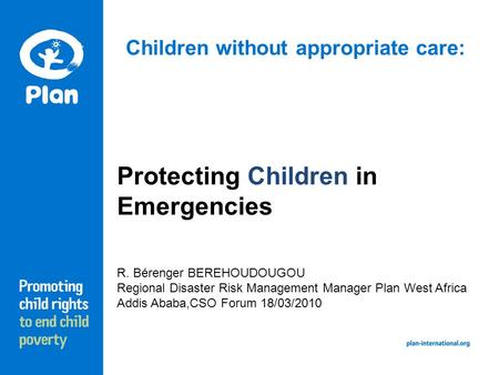 Children without appropriate care: Protecting Children in Emergencies R. Bérenger BEREHOUDOUGOU Regional Disaster Risk Management Manager Plan West Africa.