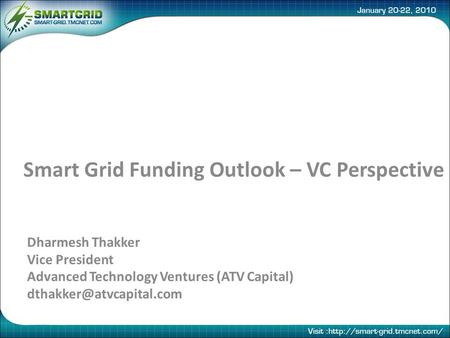 Smart Grid Funding Outlook – VC Perspective Dharmesh Thakker Vice President Advanced Technology Ventures (ATV Capital)