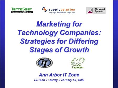 Marketing for Technology Companies: Strategies for Differing Stages of Growth Ann Arbor IT Zone Hi-Tech Tuesday, February 19, 2002.