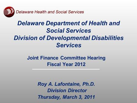 Delaware Department of Health and Social Services Division of Developmental Disabilities Services Joint Finance Committee Hearing Fiscal Year 2012 Roy.