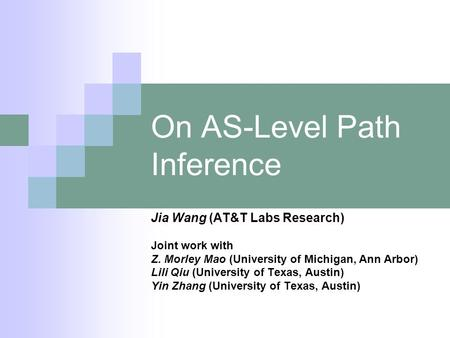 On AS-Level Path Inference Jia Wang (AT&T Labs Research) Joint work with Z. Morley Mao (University of Michigan, Ann Arbor) Lili Qiu (University of Texas,