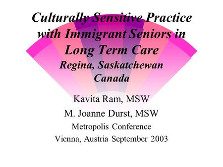 Culturally Sensitive Practice with Immigrant Seniors in Long Term Care Regina, Saskatchewan Canada Kavita Ram, MSW M. Joanne Durst, MSW Metropolis Conference.