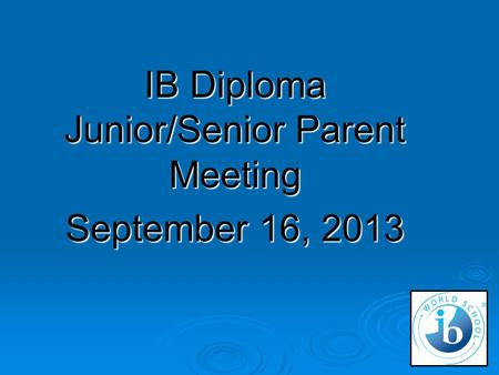 IB Diploma Junior/Senior Parent Meeting September 16, 2013.