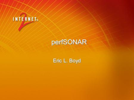 PerfSONAR Eric L. Boyd. 2 perfSONAR: Overview Joint effort of ESnet, GÉANT2 JRA1 and Internet2 Herding cats or babysitting rottweilers? Webservices network.
