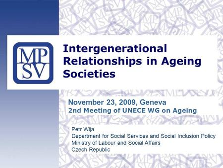 Intergenerational Relationships in Ageing Societies Petr Wija Department for Social Services and Social Inclusion Policy Ministry of Labour and Social.