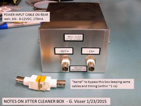"NOTES ON JITTER CLEANER BOX - G. Visser 1/23/2015 ""barrel"" to bypass this box keeping same cables and timing (within ~1 ns) POWER INPUT CABLE ON REAR red+,"
