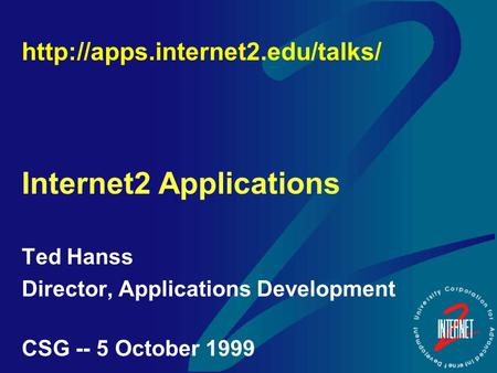 Internet2 Applications Ted Hanss Director, Applications Development CSG -- 5 October 1999