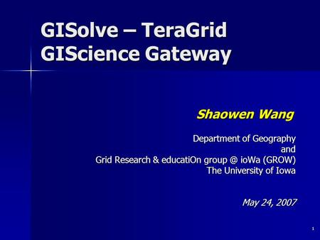 1 GISolve – TeraGrid GIScience Gateway Shaowen Wang Department of Geography and Grid Research & educatiOn ioWa (GROW) The University of Iowa May.