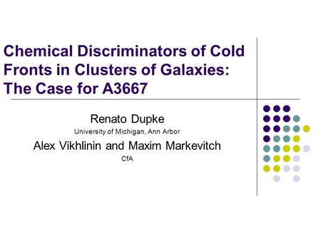 Chemical Discriminators of Cold Fronts in Clusters of Galaxies: The Case for A3667 Renato Dupke University of Michigan, Ann Arbor Alex Vikhlinin and Maxim.