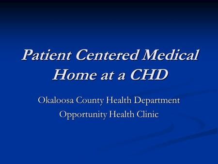 Patient Centered Medical Home at a CHD Okaloosa County Health Department Opportunity Health Clinic.