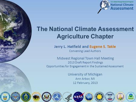 The National Climate Assessment Agriculture Chapter Jerry L. Hatfield and Eugene S. Takle Convening Lead Authors Midwest Regional Town Hall Meeting 2013.