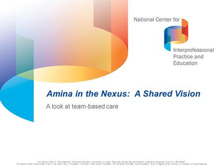 1 Amina in the Nexus: A Shared Vision A look at team-based care The National Center for Interprofessional Practice and Education is supported by a Health.