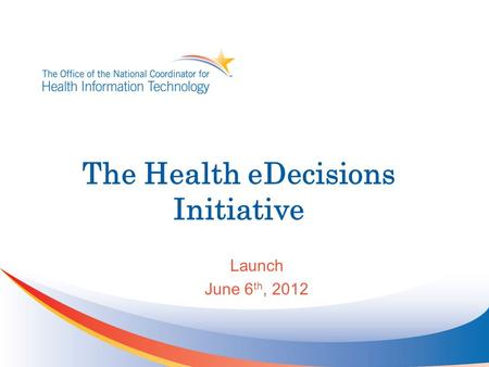 The Health eDecisions Initiative Launch June 6 th, 2012.