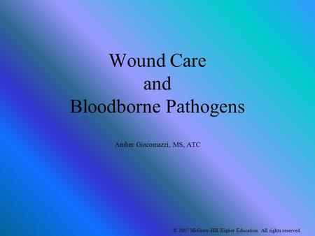 © 2007 McGraw-Hill Higher Education. All rights reserved. Wound Care and Bloodborne Pathogens Amber Giacomazzi, MS, ATC.
