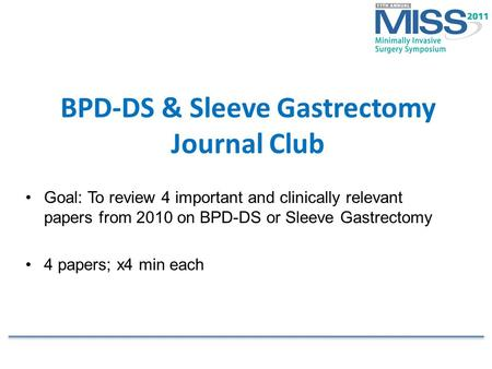 BPD-DS & Sleeve Gastrectomy Journal Club Goal: To review 4 important and clinically relevant papers from 2010 on BPD-DS or Sleeve Gastrectomy 4 papers;