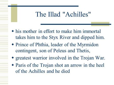 The Illad Achilles  his mother in effort to make him immortal takes him to the Styx River and dipped him.  Prince of Phthia, leader of the Myrmidon.