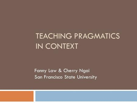 TEACHING PRAGMATICS IN CONTEXT Fanny Law & Cherry Ngai San Francisco State University.