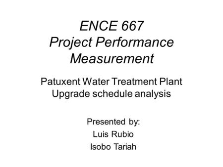ENCE 667 Project Performance Measurement Patuxent Water Treatment Plant Upgrade schedule analysis Presented by: Luis Rubio Isobo Tariah.