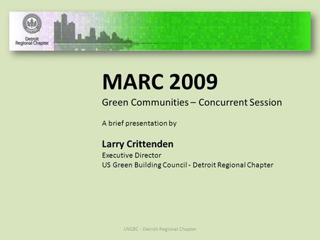 MARC 2009 Green Communities – Concurrent Session A brief presentation by Larry Crittenden Executive Director US Green Building Council - Detroit Regional.