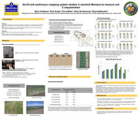 No-till and continuous cropping system studies in semiarid Montana to measure soil C sequestration Ryan Feddema 1, Rick Engel 1, Perry Miller 1, Ross Bricklemyer.