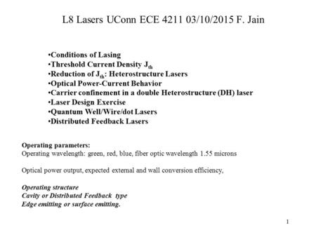 1 L8 Lasers UConn ECE 4211 03/10/2015 F. Jain Operating parameters: Operating wavelength: green, red, blue, fiber optic wavelength 1.55 microns Optical.