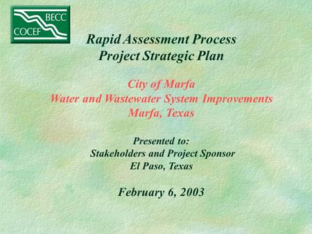 Rapid Assessment Process Project Strategic Plan City of Marfa Water and Wastewater System Improvements Marfa, Texas Presented to: Stakeholders and Project.