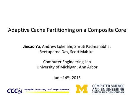 Adaptive Cache Partitioning on a Composite Core Jiecao Yu, Andrew Lukefahr, Shruti Padmanabha, Reetuparna Das, Scott Mahlke Computer Engineering Lab University.