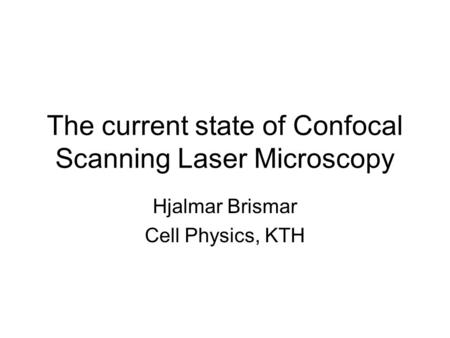 The current state of Confocal Scanning Laser Microscopy Hjalmar Brismar Cell Physics, KTH.
