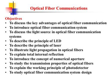 Optical Fiber Communications Objectives To discuss the key advantages of optical fiber communication To introduce optical fiber communication system To.
