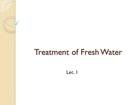 "Treatment of Fresh Water Lec. 1. قال تعالى : "" وَجَعَلْنَا مِنَ الْمَاء كُلَّ شَيْءٍ حَيٍّ أَفَلا يُؤْمِنُونَ "" سورة الأنبياء 30."