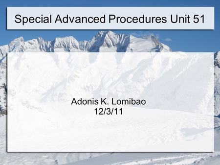Special Advanced Procedures Unit 51 Adonis K. Lomibao 12/3/11.