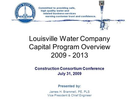 Committed to providing safe, high quality water and related business services earning customer trust and confidence. Louisville Water Company Capital Program.