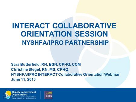 INTERACT COLLABORATIVE ORIENTATION SESSION NYSHFA/IPRO PARTNERSHIP Sara Butterfield, RN, BSN, CPHQ, CCM Christine Stegel, RN, MS, CPHQ NYSHFA/IPRO INTERACT.